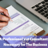 A Professional Vat Consultant Is Necessary for The Business